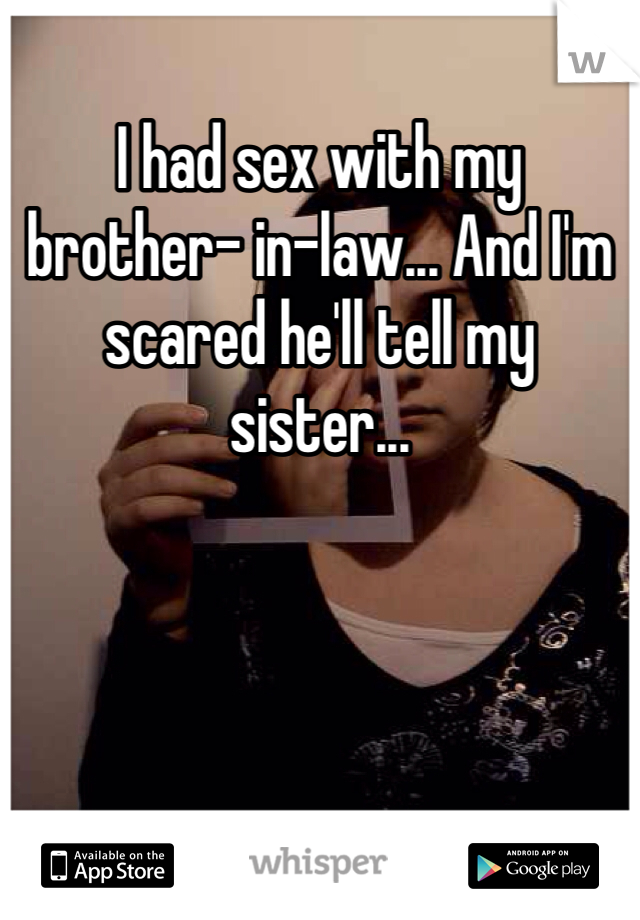 I had sex with my brother- in-law... And I'm scared he'll tell my sister...