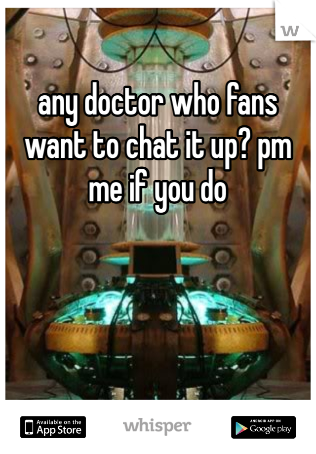 any doctor who fans want to chat it up? pm me if you do