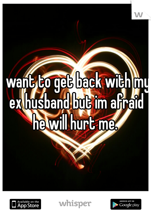 I want to get back with my ex husband but im afraid he will hurt me.