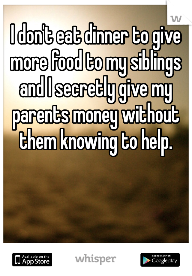 I don't eat dinner to give more food to my siblings and I secretly give my parents money without them knowing to help.