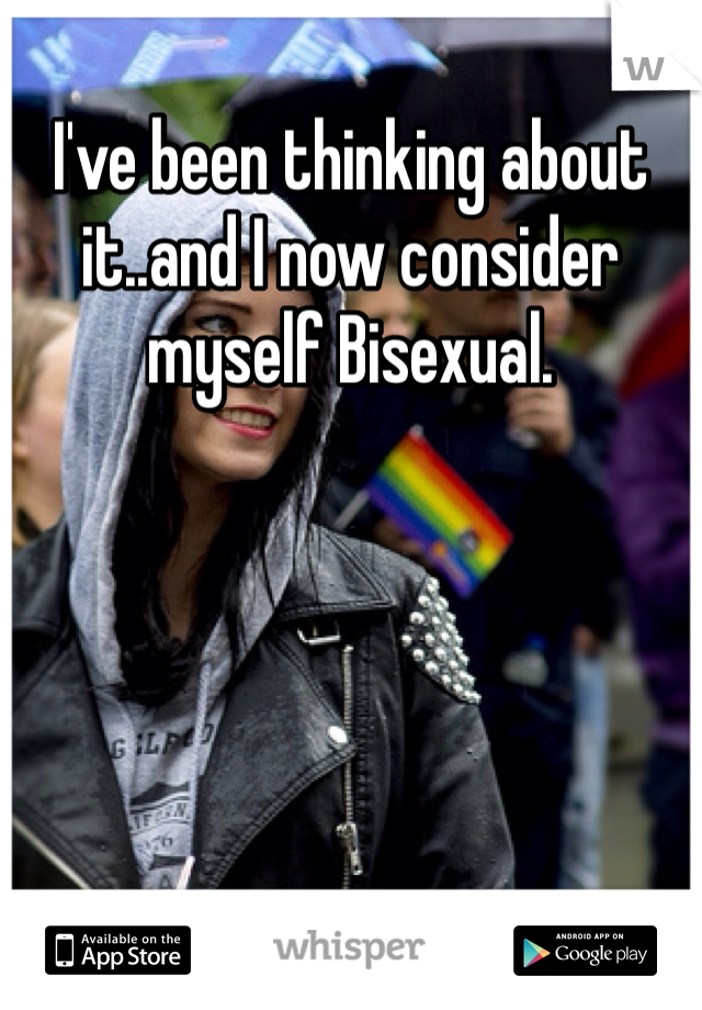 I've been thinking about it..and I now consider myself Bisexual.
