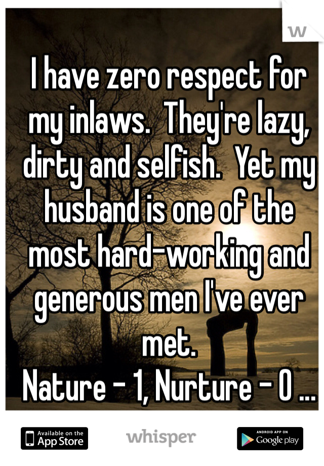 I have zero respect for my inlaws.  They're lazy, dirty and selfish.  Yet my husband is one of the most hard-working and generous men I've ever met.   Nature - 1, Nurture - 0 ...