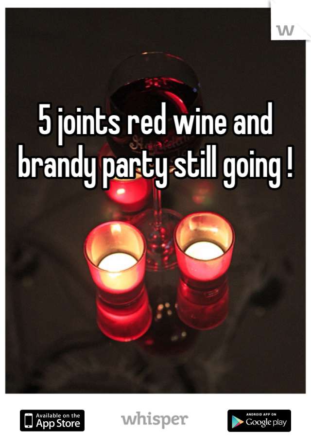 5 joints red wine and brandy party still going !