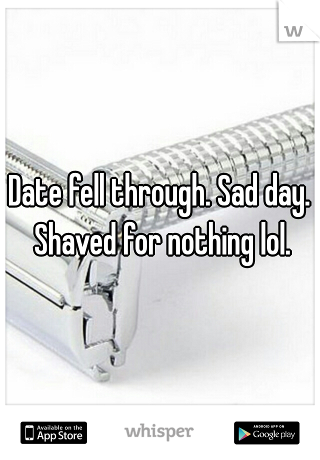 Date fell through. Sad day. Shaved for nothing lol.