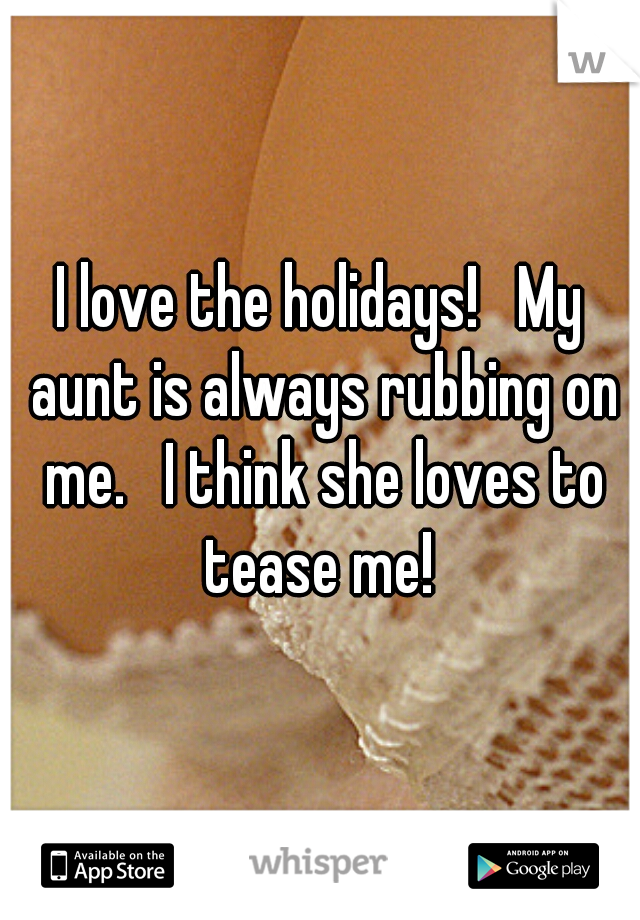 I love the holidays!   My aunt is always rubbing on me.   I think she loves to tease me!