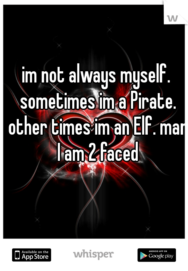 im not always myself. sometimes im a Pirate. other times im an Elf. man I am 2 faced
