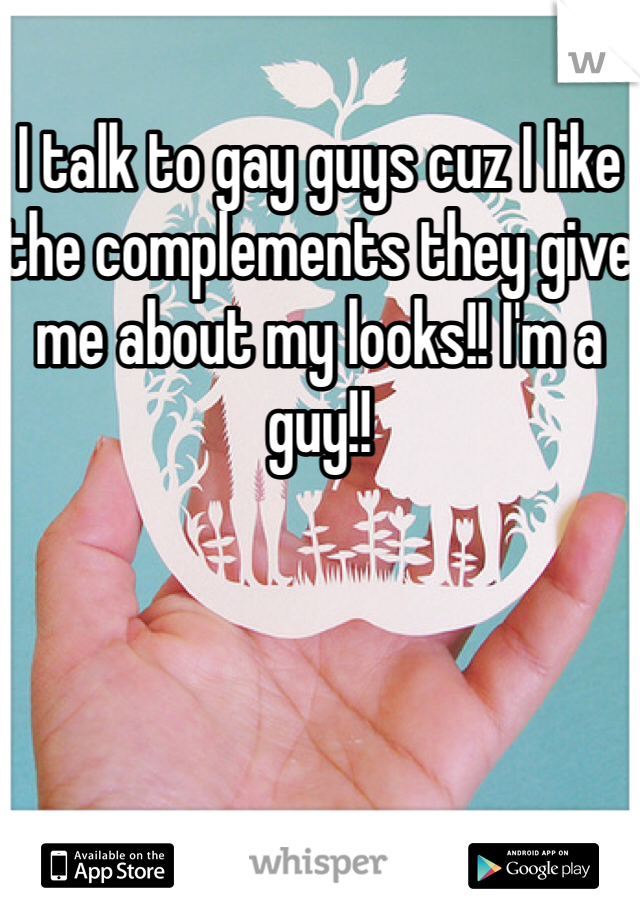 I talk to gay guys cuz I like the complements they give me about my looks!! I'm a guy!!