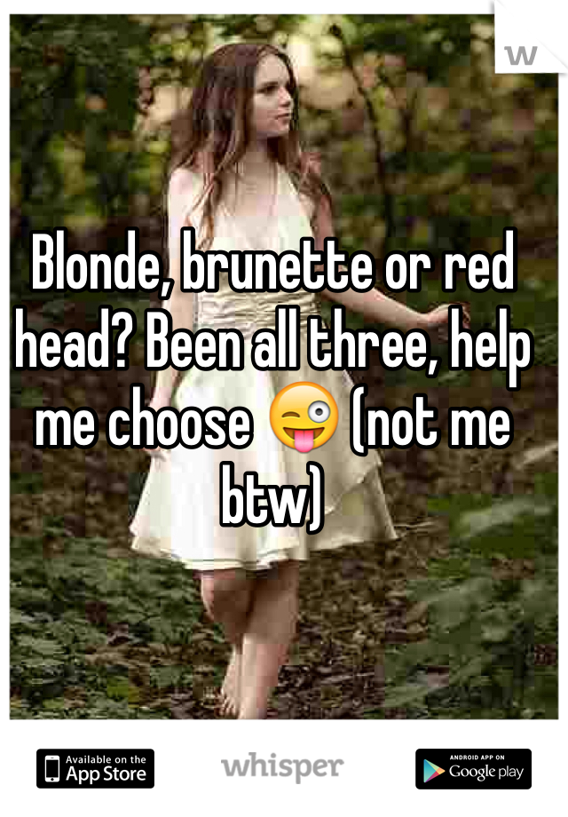 Blonde, brunette or red head? Been all three, help me choose 😜 (not me btw)
