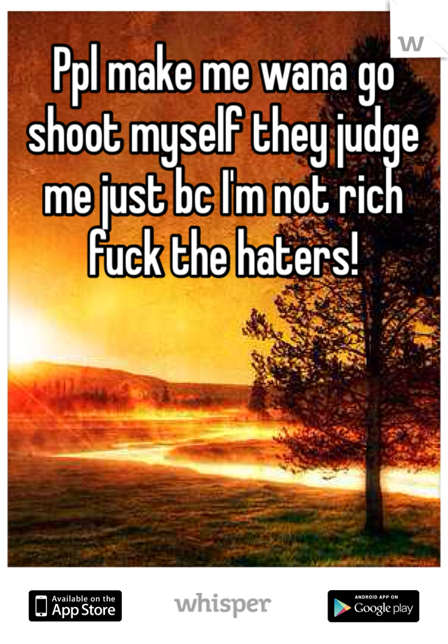 Ppl make me wana go shoot myself they judge me just bc I'm not rich fuck the haters!