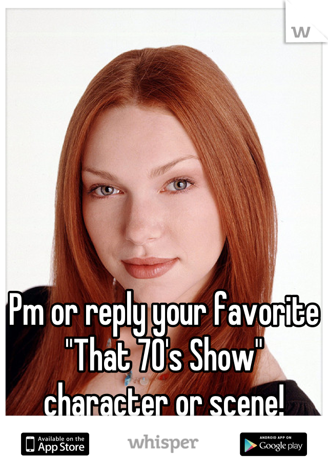 "Pm or reply your favorite ""That 70's Show"" character or scene!"