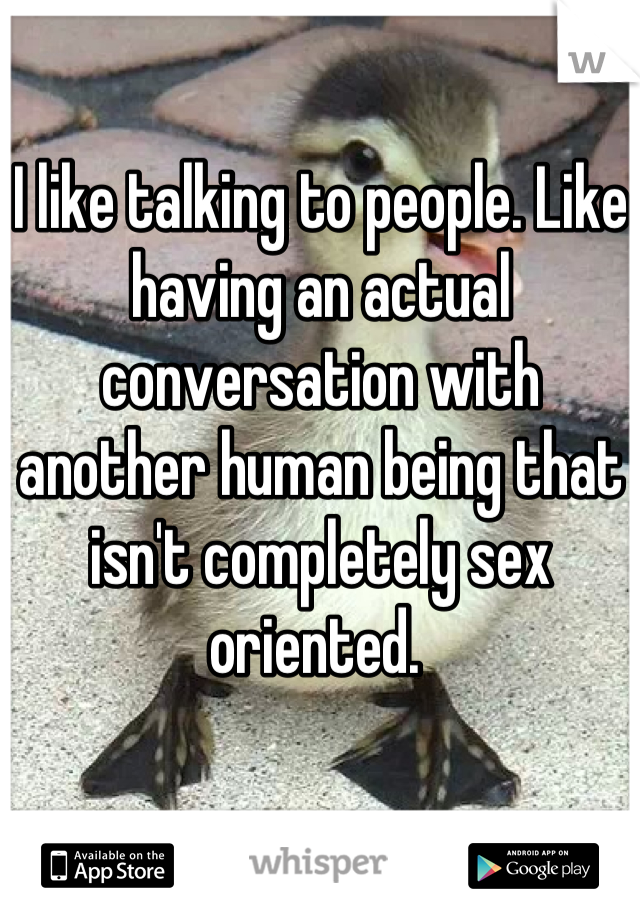 I like talking to people. Like having an actual conversation with another human being that isn't completely sex oriented.