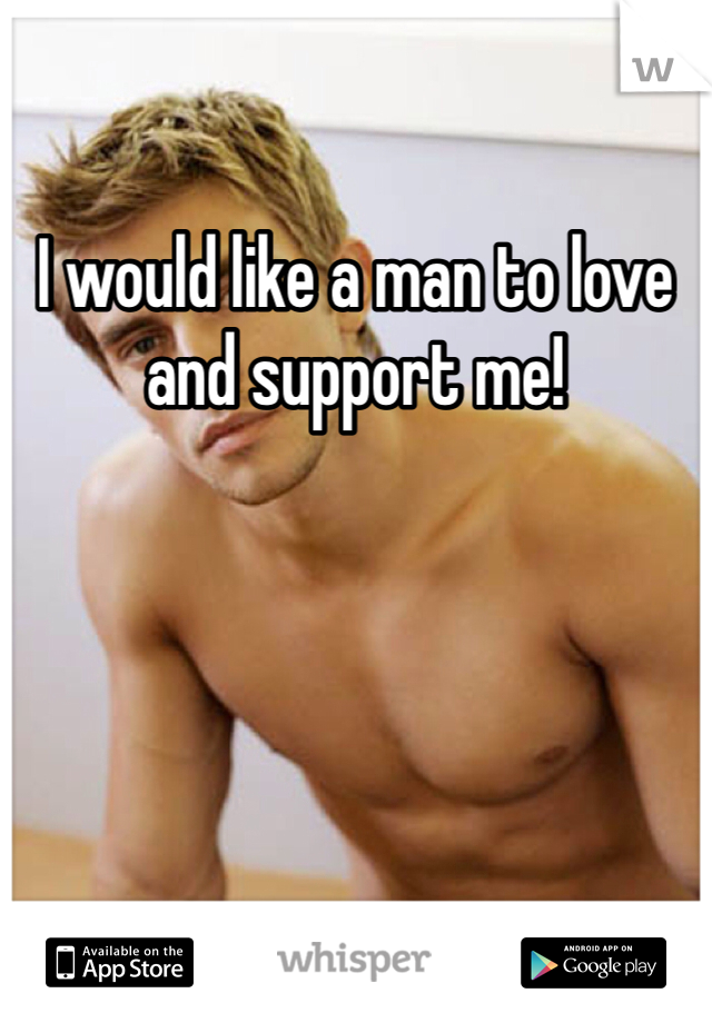 I would like a man to love and support me!