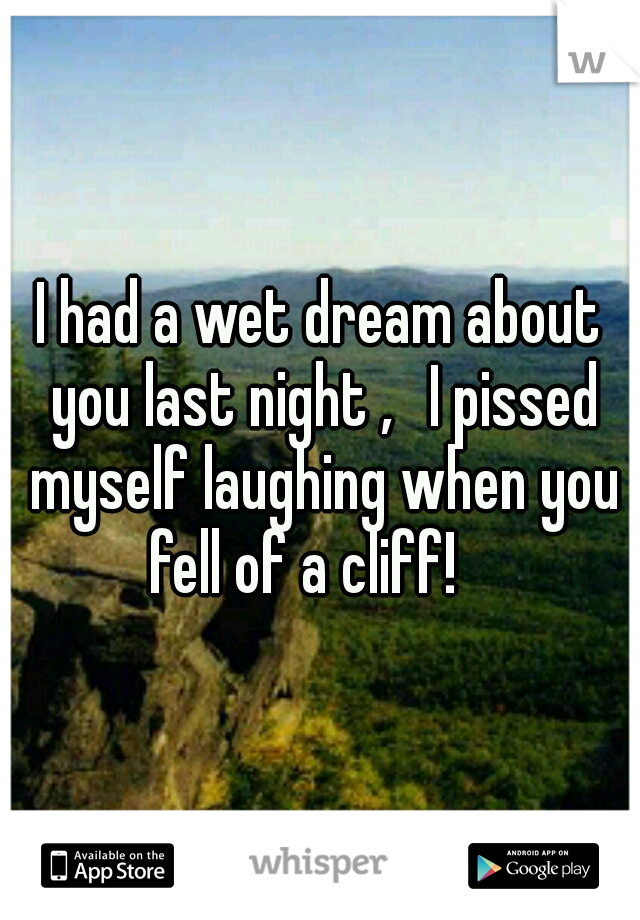 I had a wet dream about you last night ,  I pissed myself laughing when you fell of a cliff!