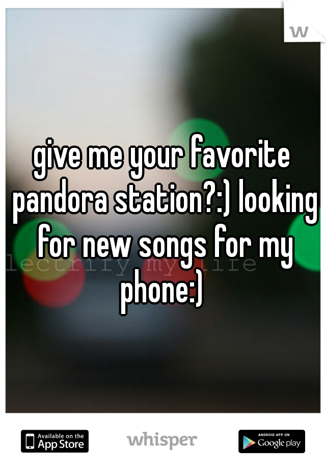 give me your favorite pandora station?:) looking for new songs for my phone:)