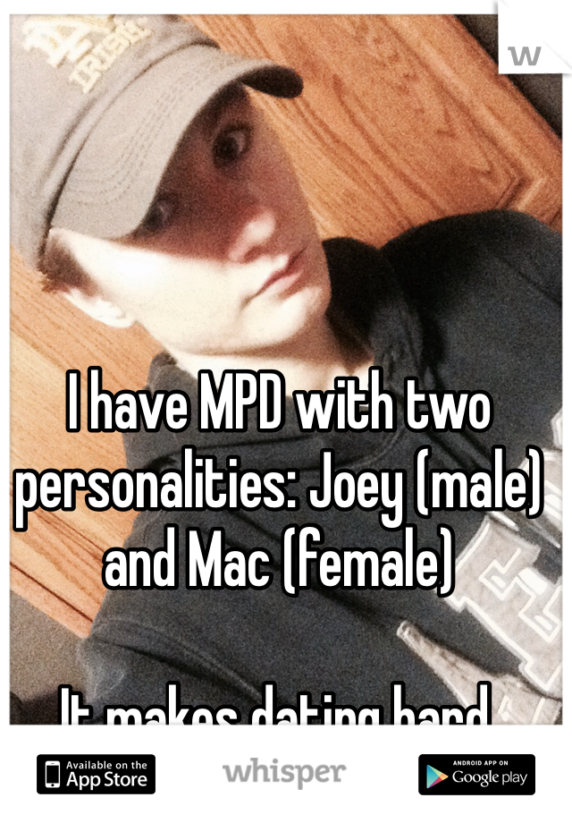 I have MPD with two personalities: Joey (male) and Mac (female)   It makes dating hard.