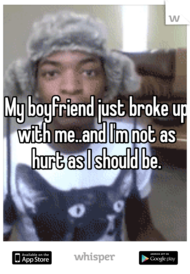 My boyfriend just broke up with me..and I'm not as hurt as I should be.