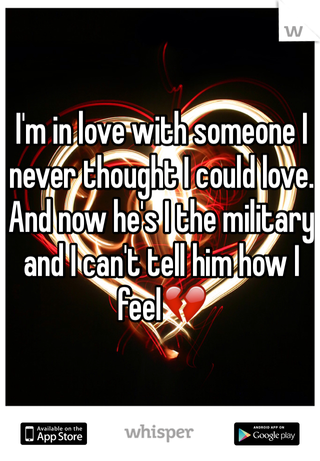 I'm in love with someone I never thought I could love. And now he's I the military and I can't tell him how I feel💔