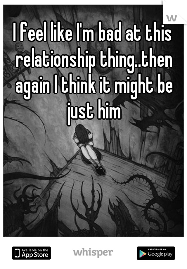 I feel like I'm bad at this relationship thing..then again I think it might be just him
