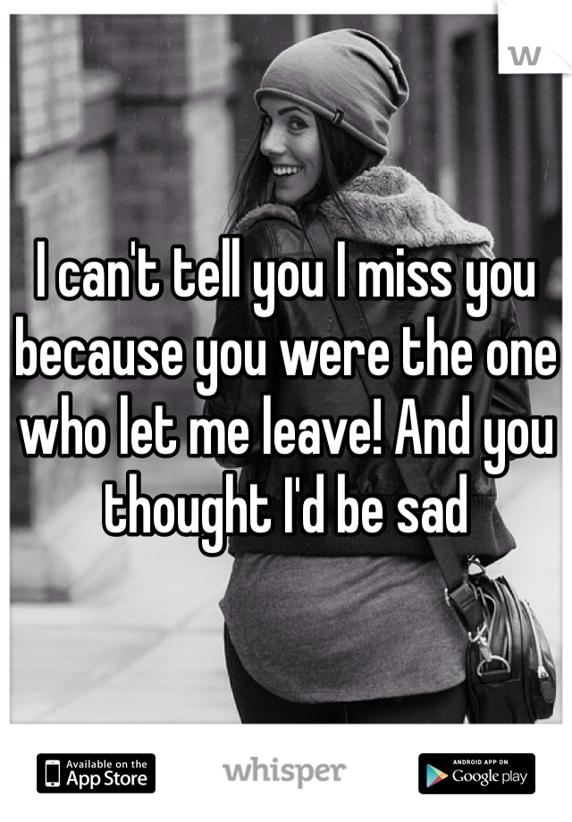I can't tell you I miss you because you were the one who let me leave! And you thought I'd be sad