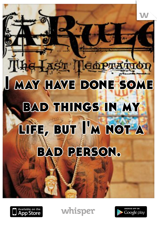 I may have done some bad things in my life, but I'm not a bad person.