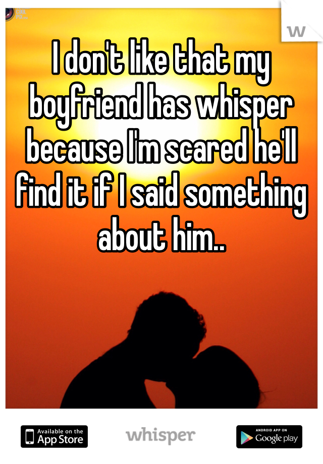 I don't like that my boyfriend has whisper because I'm scared he'll find it if I said something about him..