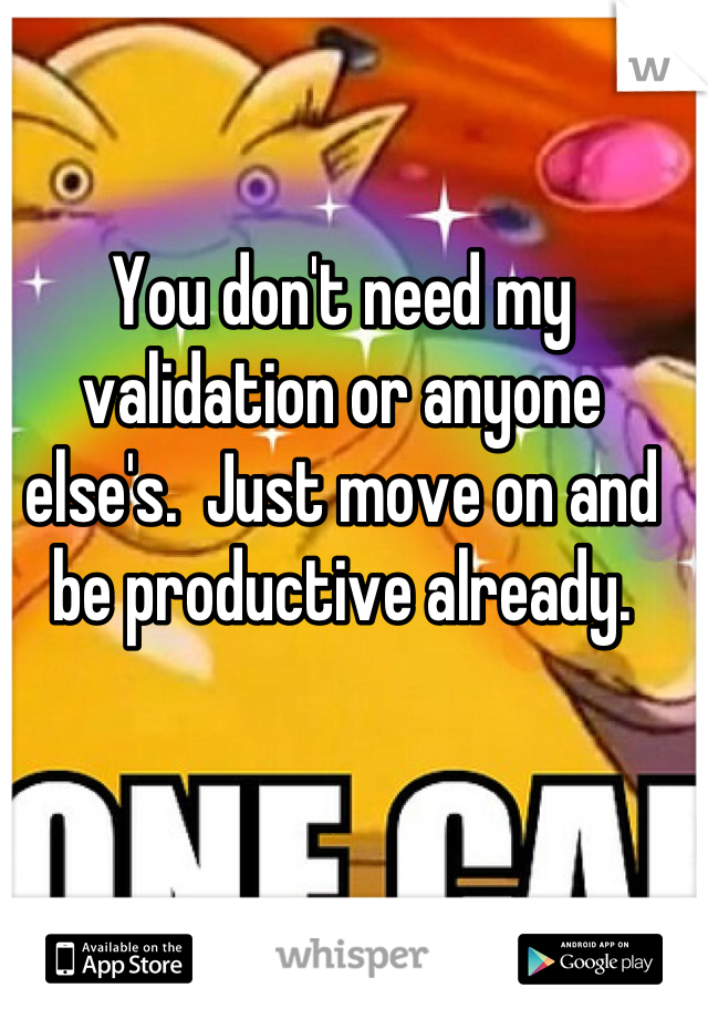 You don't need my validation or anyone else's.  Just move on and be productive already.