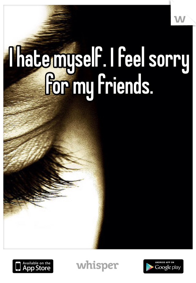 I hate myself. I feel sorry for my friends.