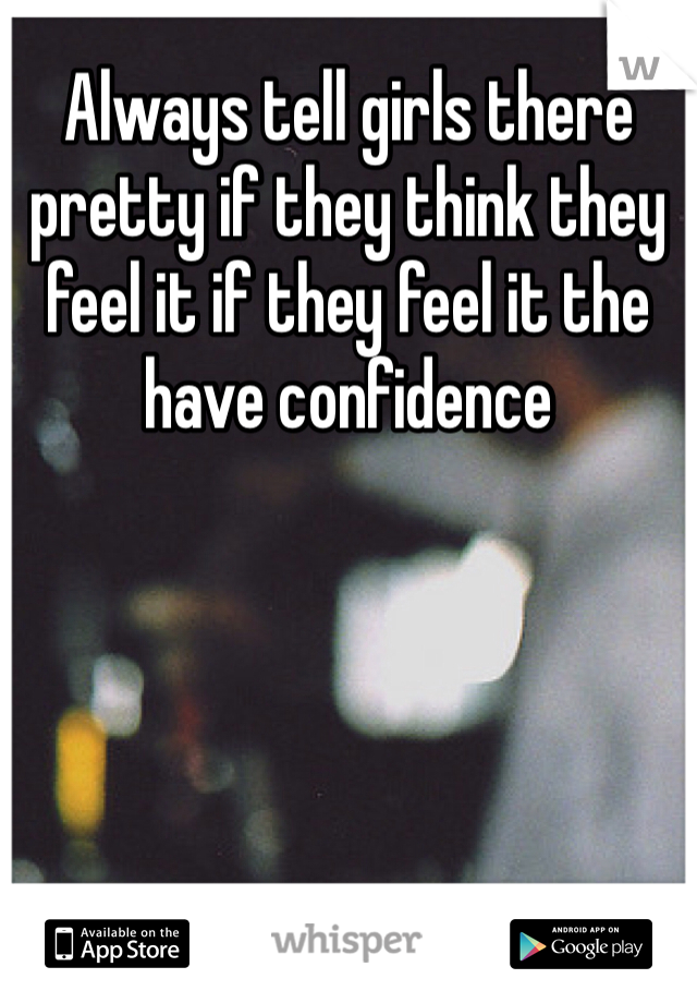 Always tell girls there pretty if they think they feel it if they feel it the have confidence