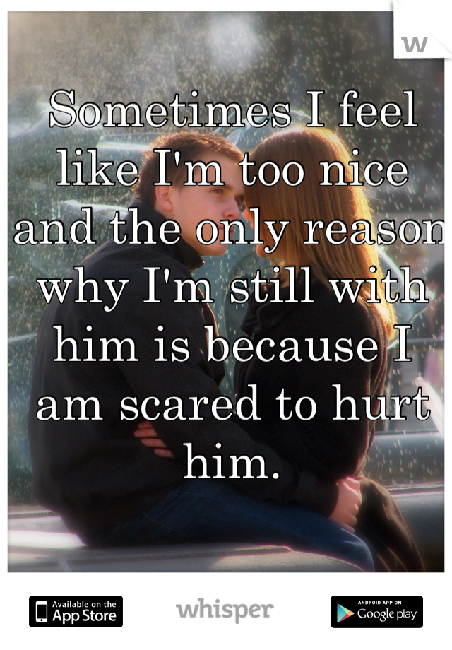 Sometimes I feel like I'm too nice and the only reason why I'm still with him is because I am scared to hurt him.