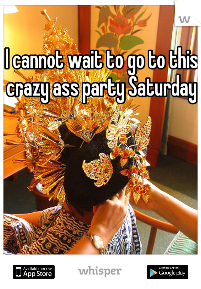 I cannot wait to go to this crazy ass party Saturday