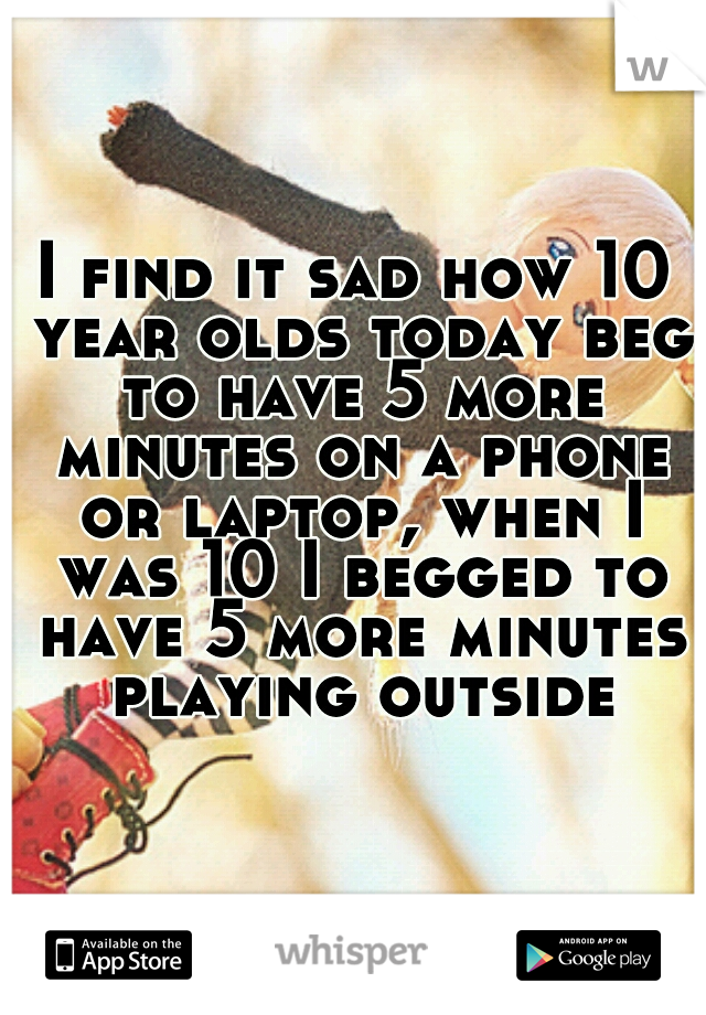 I find it sad how 10 year olds today beg to have 5 more minutes on a phone or laptop, when I was 10 I begged to have 5 more minutes playing outside