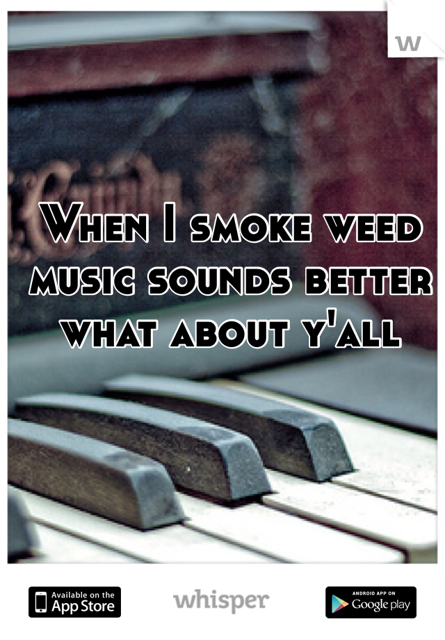 When I smoke weed music sounds better what about y'all