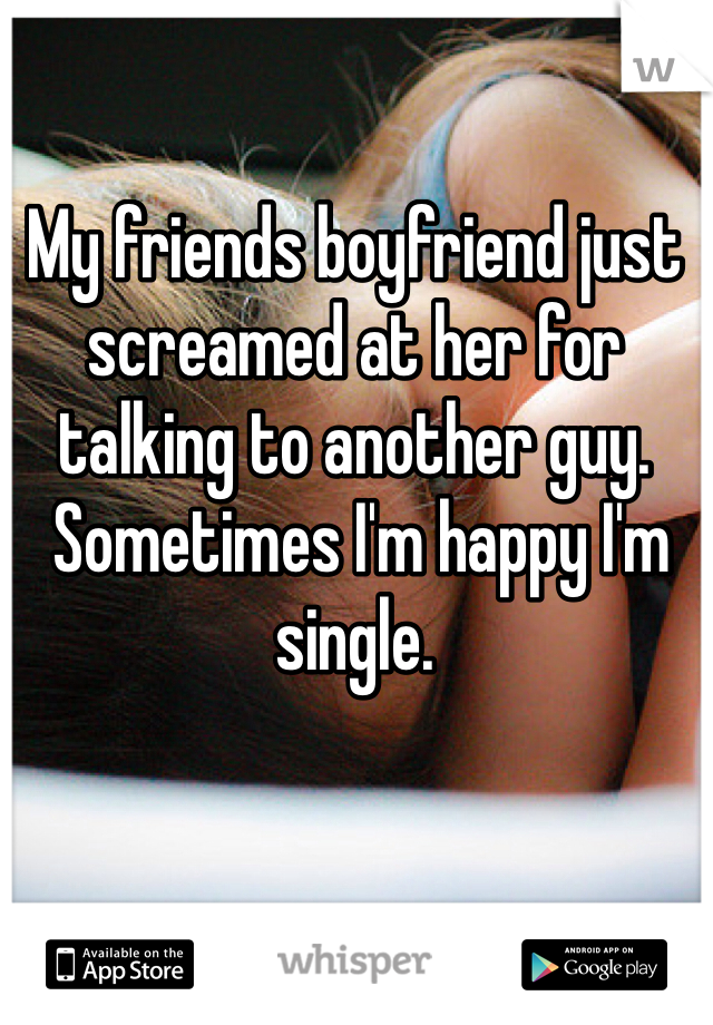 My friends boyfriend just screamed at her for talking to another guy.  Sometimes I'm happy I'm single.