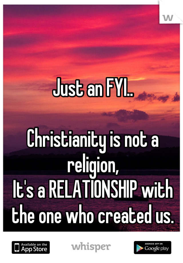 Just an FYI..  Christianity is not a religion, It's a RELATIONSHIP with the one who created us.