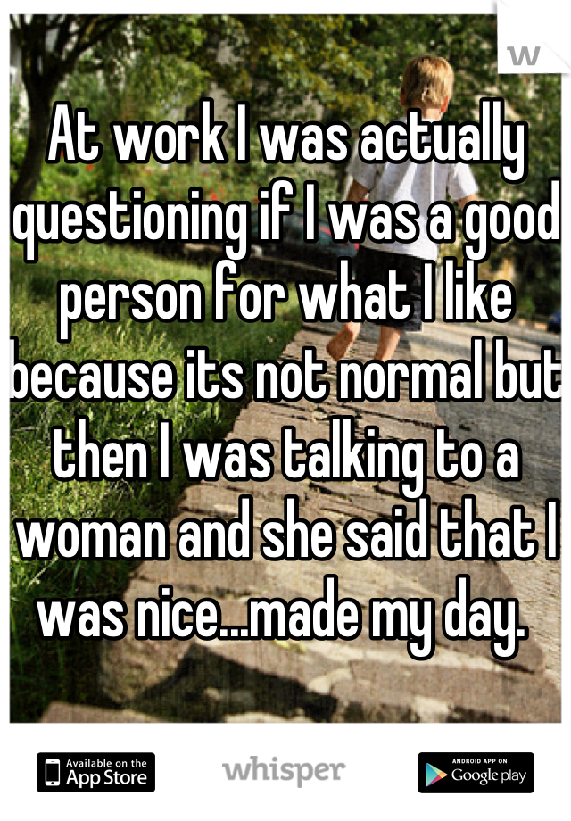 At work I was actually questioning if I was a good person for what I like because its not normal but then I was talking to a woman and she said that I was nice...made my day.