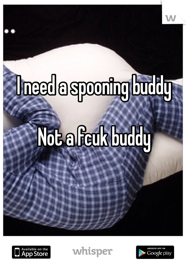 I need a spooning buddy   Not a fcuk buddy