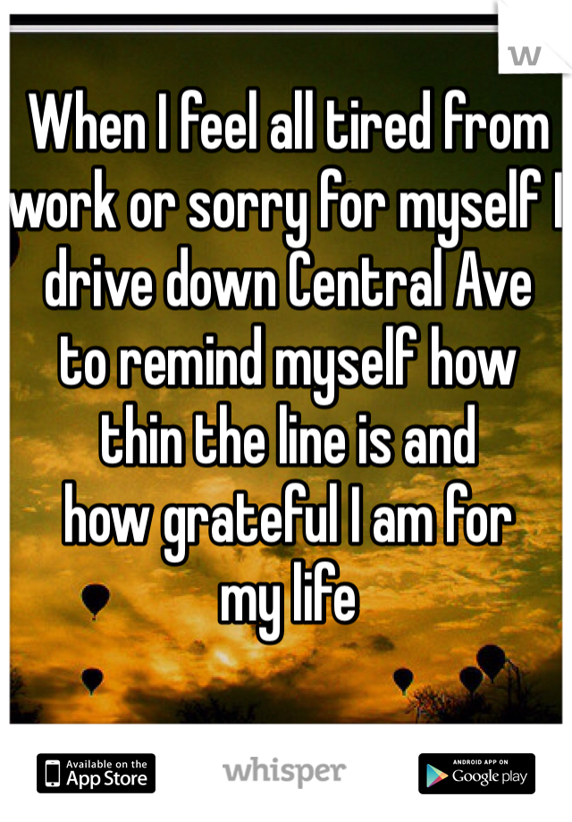 When I feel all tired from  work or sorry for myself I  drive down Central Ave  to remind myself how  thin the line is and  how grateful I am for  my life
