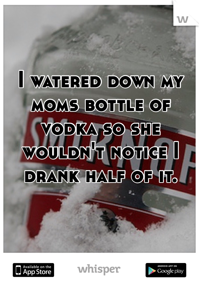 I watered down my moms bottle of vodka so she wouldn't notice I drank half of it.