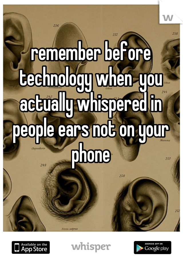 remember before technology when  you actually whispered in people ears not on your phone
