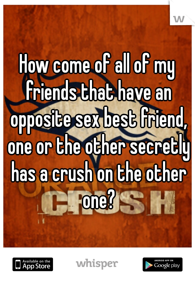 How come of all of my friends that have an opposite sex best friend, one or the other secretly has a crush on the other one?