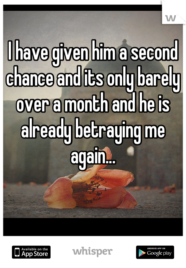 I have given him a second chance and its only barely over a month and he is already betraying me again...