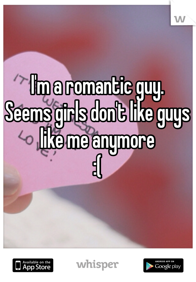 I'm a romantic guy. Seems girls don't like guys like me anymore  :(