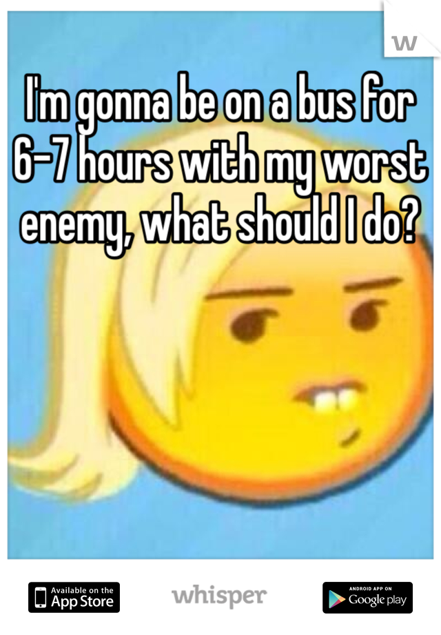 I'm gonna be on a bus for 6-7 hours with my worst enemy, what should I do?
