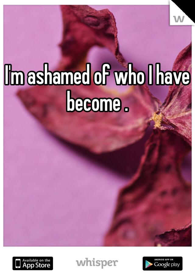 I'm ashamed of who I have become .
