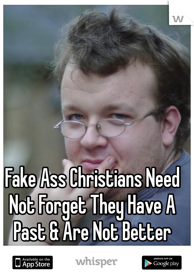 Fake Ass Christians Need Not Forget They Have A Past & Are Not Better Than Anyone!!