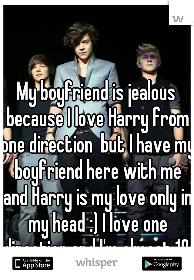 My boyfriend is jealous because I love Harry from one direction  but I have my boyfriend here with me and Harry is my love only in my head :) I love one direction and I'm almost 19. But no one knows!!