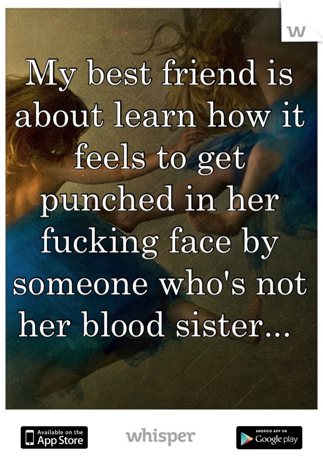 My best friend is about learn how it feels to get punched in her fucking face by someone who's not her blood sister...