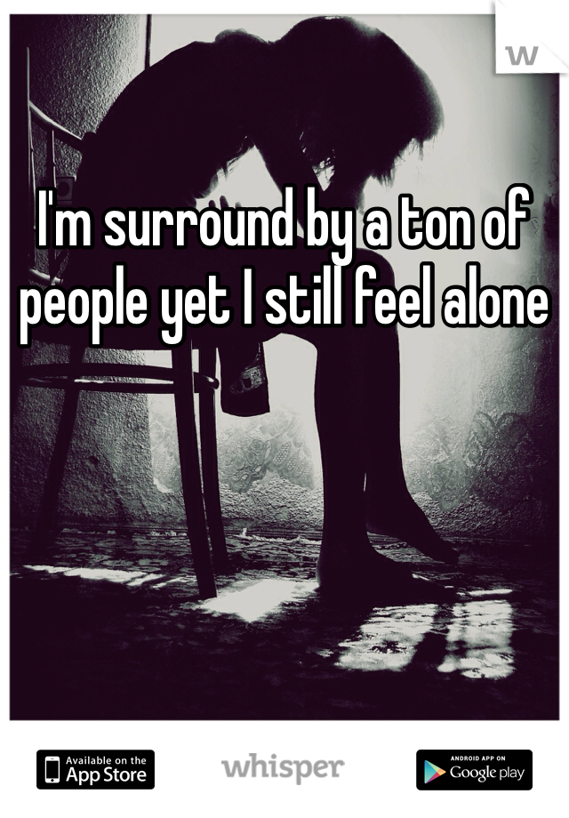 I'm surround by a ton of people yet I still feel alone