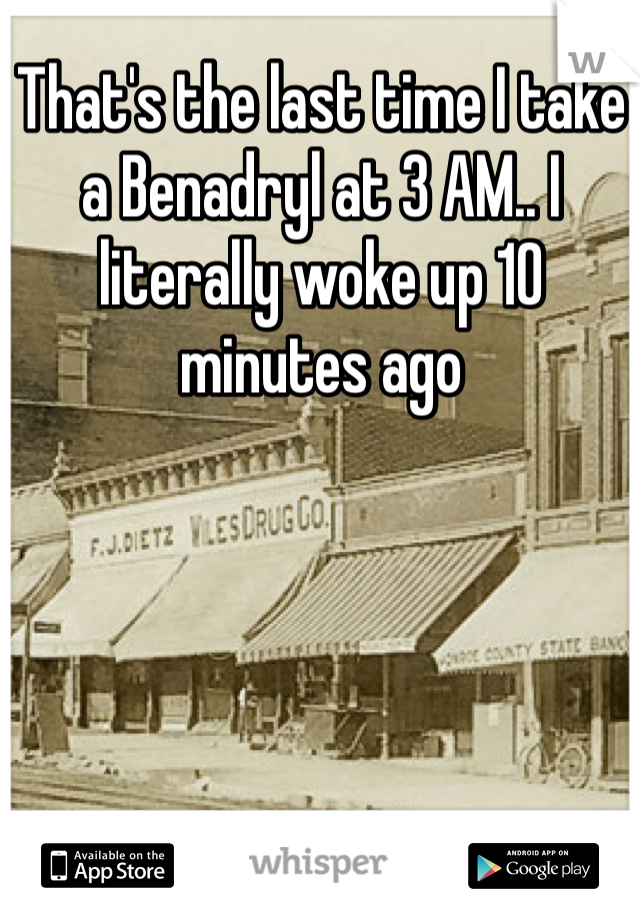 That's the last time I take a Benadryl at 3 AM.. I literally woke up 10 minutes ago