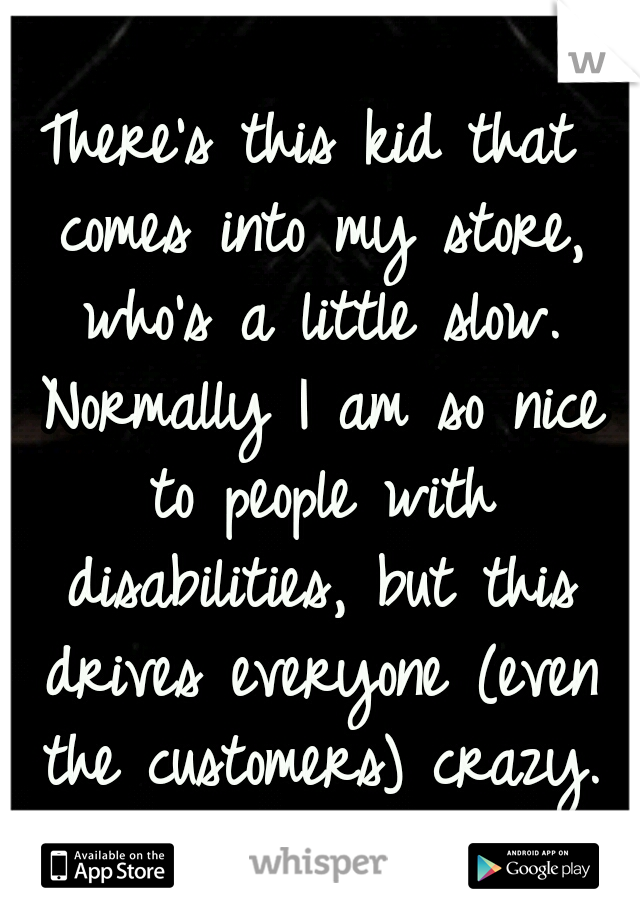 There's this kid that comes into my store, who's a little slow. Normally I am so nice to people with disabilities, but this drives everyone (even the customers) crazy.